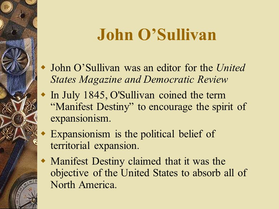 John O'Sullivan  John O'Sullivan was an editor for the United States Magazine and Democratic Review  In July 1845, O Sullivan coined the term Manifest Destiny to encourage the spirit of expansionism.