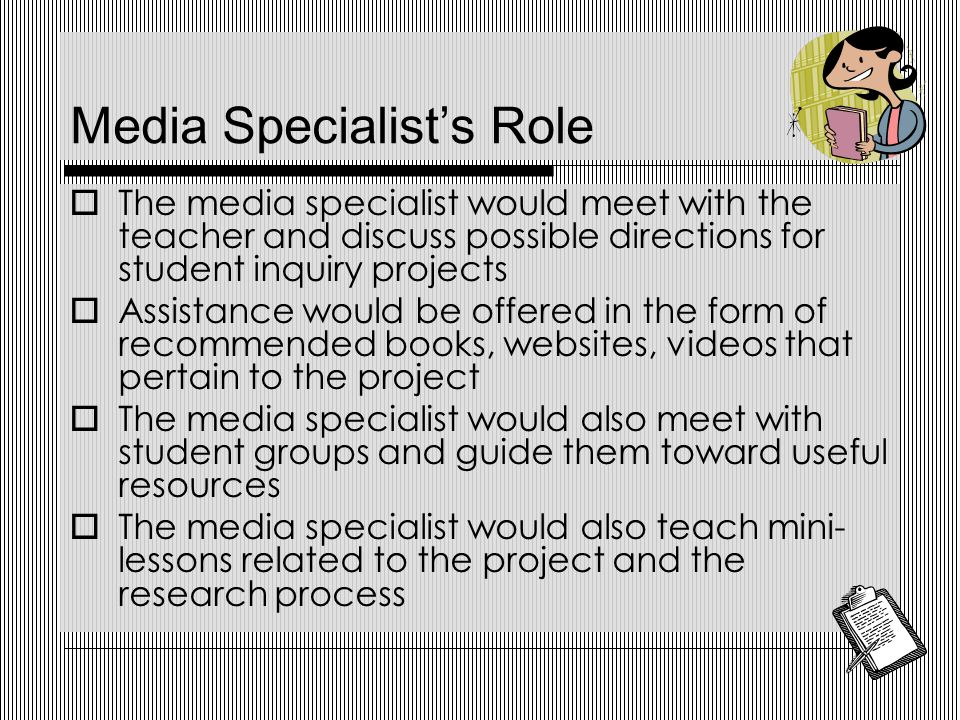 Media Specialist's Role  The media specialist would meet with the teacher and discuss possible directions for student inquiry projects  Assistance would be offered in the form of recommended books, websites, videos that pertain to the project  The media specialist would also meet with student groups and guide them toward useful resources  The media specialist would also teach mini- lessons related to the project and the research process