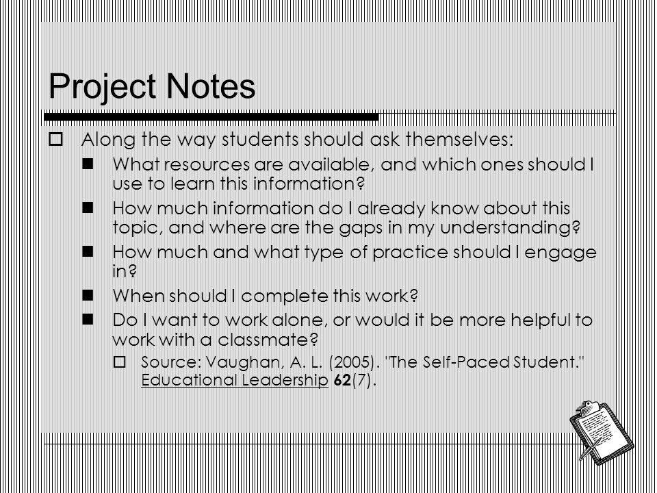 Project Notes  Along the way students should ask themselves: What resources are available, and which ones should I use to learn this information.