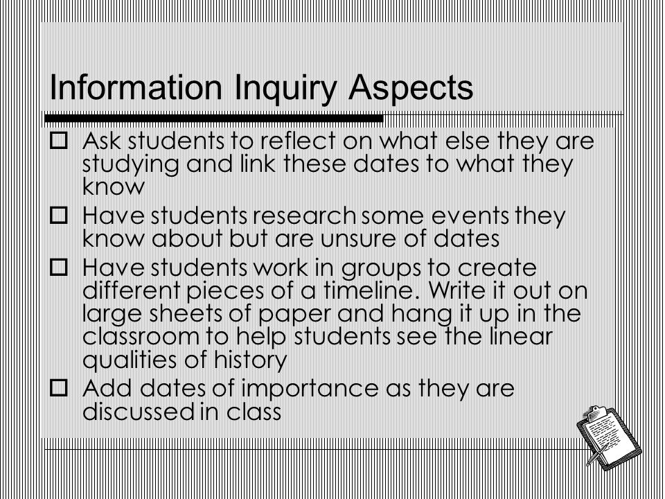 Information Inquiry Aspects  Ask students to reflect on what else they are studying and link these dates to what they know  Have students research some events they know about but are unsure of dates  Have students work in groups to create different pieces of a timeline.