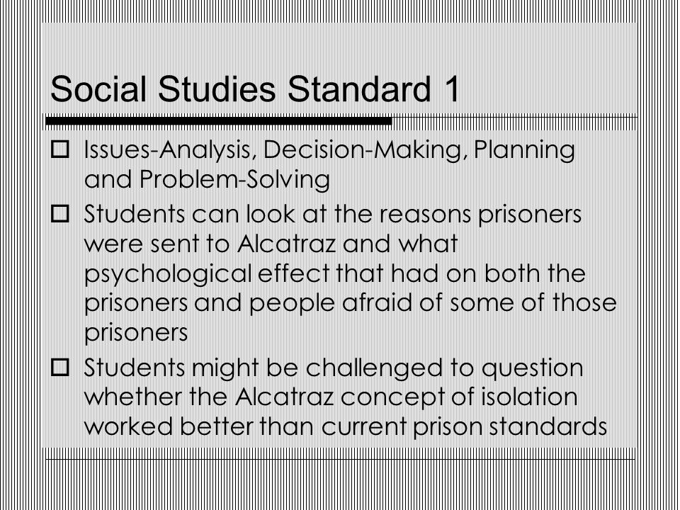Social Studies Standard 1  Issues-Analysis, Decision-Making, Planning and Problem-Solving  Students can look at the reasons prisoners were sent to Alcatraz and what psychological effect that had on both the prisoners and people afraid of some of those prisoners  Students might be challenged to question whether the Alcatraz concept of isolation worked better than current prison standards