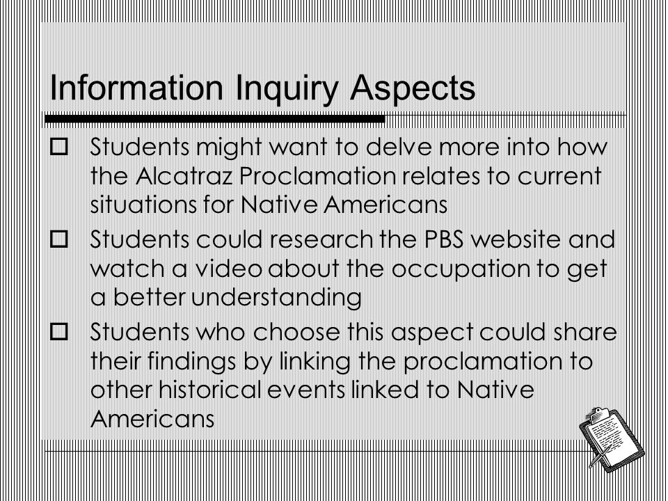 Information Inquiry Aspects  Students might want to delve more into how the Alcatraz Proclamation relates to current situations for Native Americans  Students could research the PBS website and watch a video about the occupation to get a better understanding  Students who choose this aspect could share their findings by linking the proclamation to other historical events linked to Native Americans