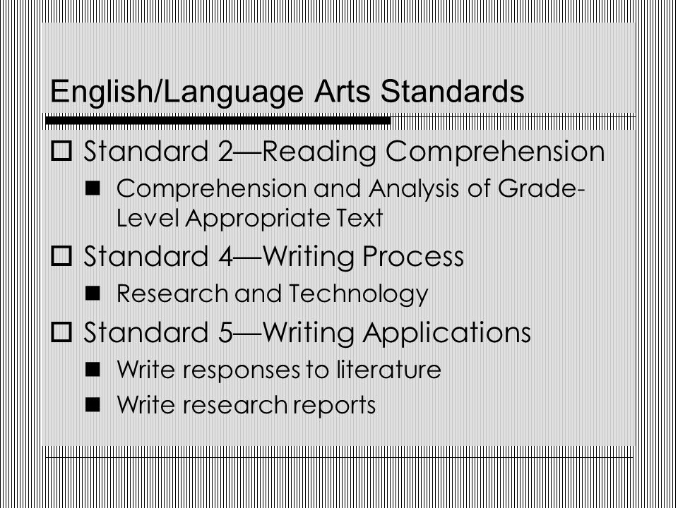 English/Language Arts Standards  Standard 2—Reading Comprehension Comprehension and Analysis of Grade- Level Appropriate Text  Standard 4—Writing Process Research and Technology  Standard 5—Writing Applications Write responses to literature Write research reports