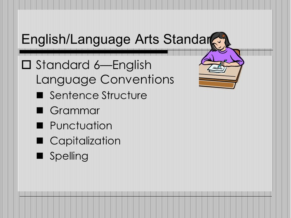 English/Language Arts Standards  Standard 6—English Language Conventions Sentence Structure Grammar Punctuation Capitalization Spelling
