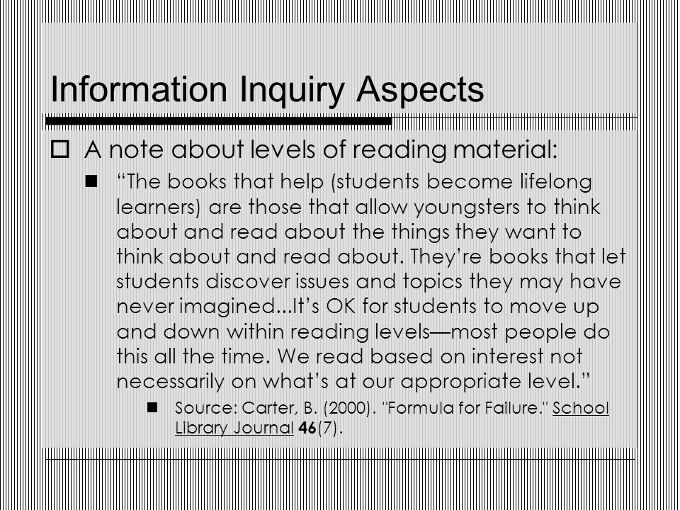 Information Inquiry Aspects  A note about levels of reading material: The books that help (students become lifelong learners) are those that allow youngsters to think about and read about the things they want to think about and read about.