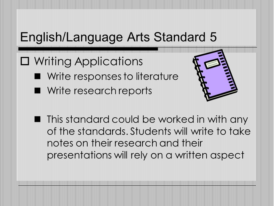 English/Language Arts Standard 5  Writing Applications Write responses to literature Write research reports This standard could be worked in with any of the standards.