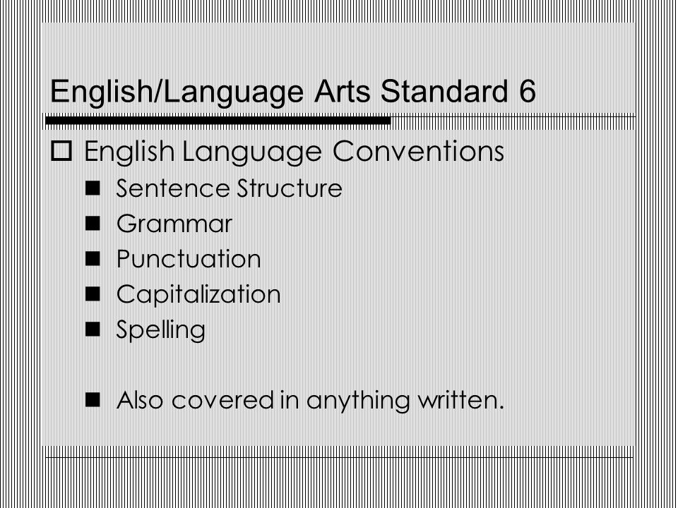 English/Language Arts Standard 6  English Language Conventions Sentence Structure Grammar Punctuation Capitalization Spelling Also covered in anything written.