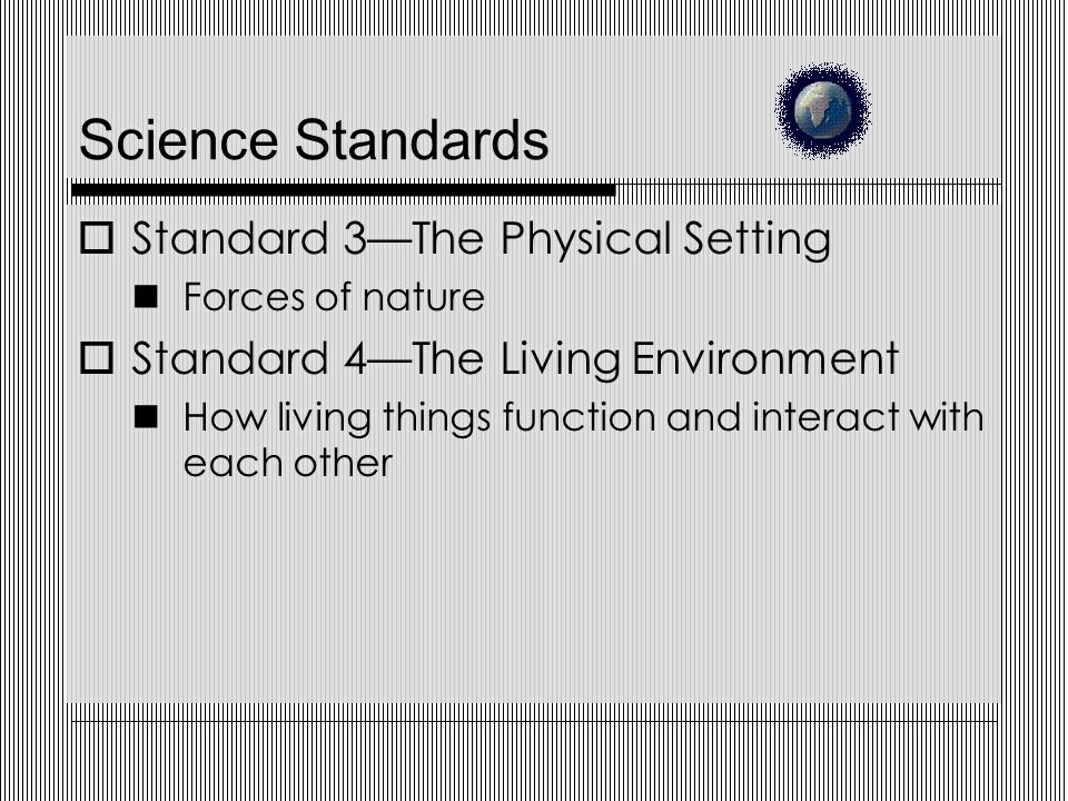 Science Standards  Standard 3—The Physical Setting Forces of nature  Standard 4—The Living Environment How living things function and interact with each other