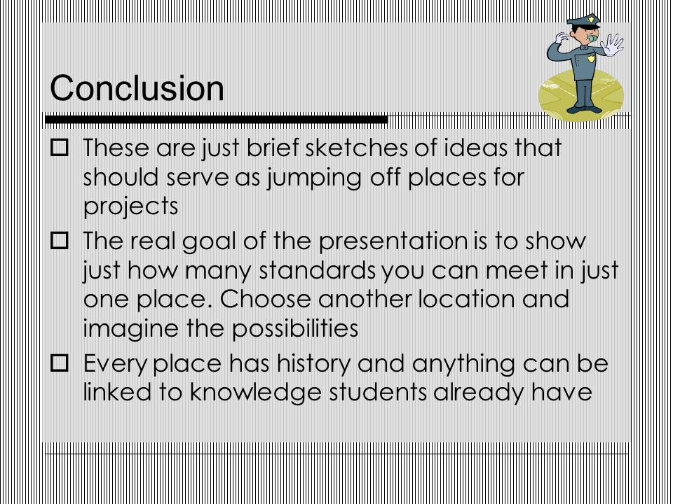 Conclusion  These are just brief sketches of ideas that should serve as jumping off places for projects  The real goal of the presentation is to show just how many standards you can meet in just one place.