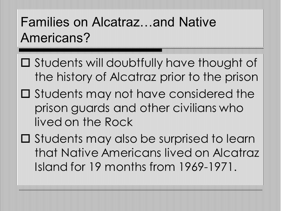 English/Language Arts Standard 2  Reading Comprehension Comprehension and Analysis of Grade- Level Appropriate Text Students could read books and websites about Alcatraz Students could choose both fiction and nonfiction to learn more about life on Alcatraz Island