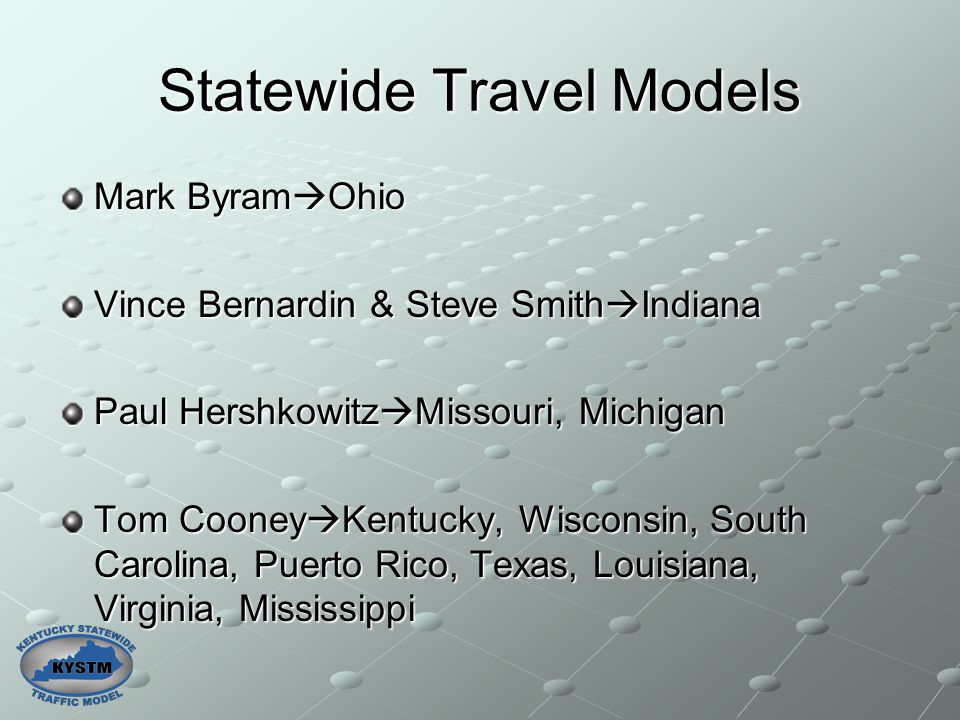 Statewide Travel Models Mark Byram  Ohio Vince Bernardin & Steve Smith  Indiana Paul Hershkowitz  Missouri, Michigan Tom Cooney  Kentucky, Wiscons