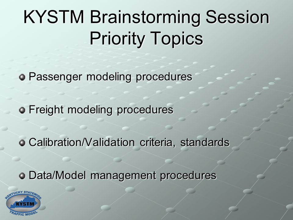 KYSTM Brainstorming Session Priority Topics Passenger modeling procedures Freight modeling procedures Calibration/Validation criteria, standards Data/