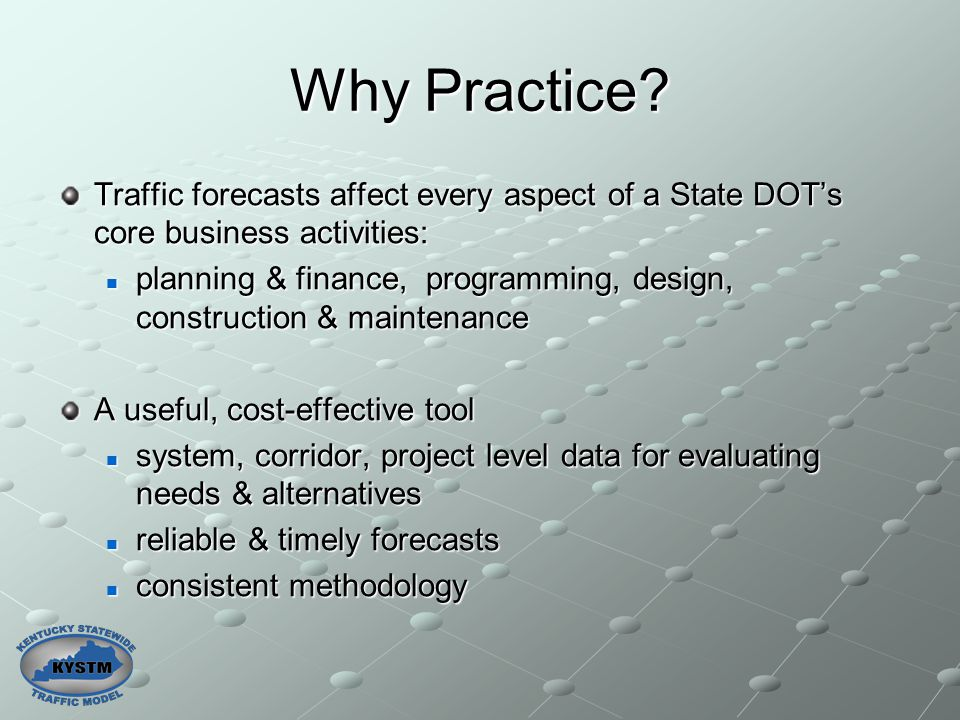Why Practice? Traffic forecasts affect every aspect of a State DOT's core business activities: planning & finance, programming, design, construction &
