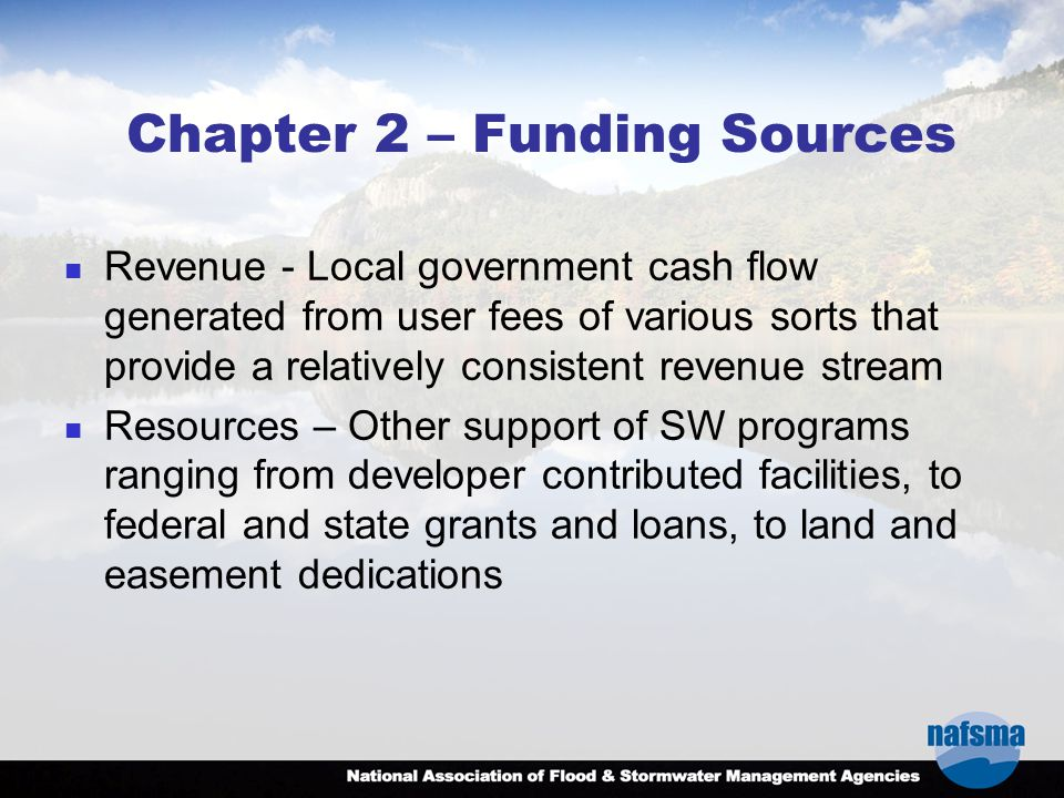 Chapter 2 – Funding Sources Revenue - Local government cash flow generated from user fees of various sorts that provide a relatively consistent revenue stream Resources – Other support of SW programs ranging from developer contributed facilities, to federal and state grants and loans, to land and easement dedications