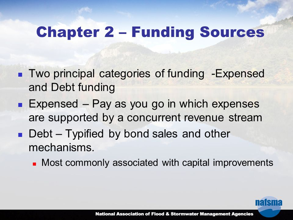 Chapter 2 – Funding Sources Two principal categories of funding -Expensed and Debt funding Expensed – Pay as you go in which expenses are supported by a concurrent revenue stream Debt – Typified by bond sales and other mechanisms.