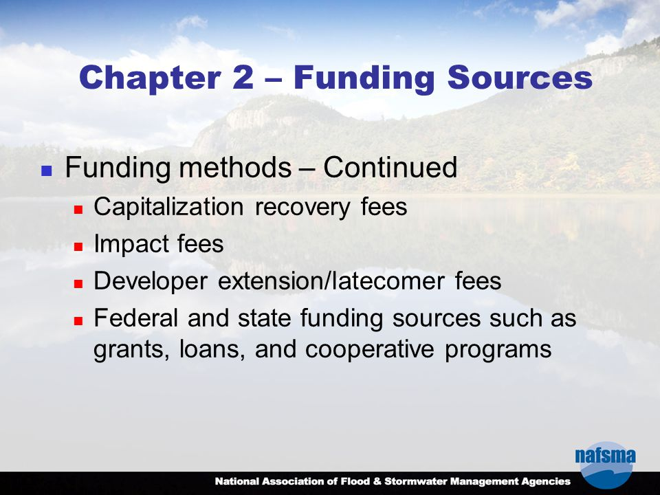 Chapter 2 – Funding Sources Funding methods – Continued Capitalization recovery fees Impact fees Developer extension/latecomer fees Federal and state funding sources such as grants, loans, and cooperative programs
