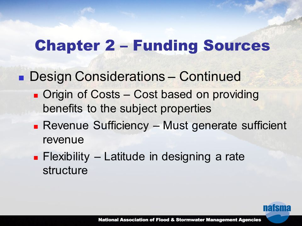 Chapter 2 – Funding Sources Design Considerations – Continued Origin of Costs – Cost based on providing benefits to the subject properties Revenue Sufficiency – Must generate sufficient revenue Flexibility – Latitude in designing a rate structure