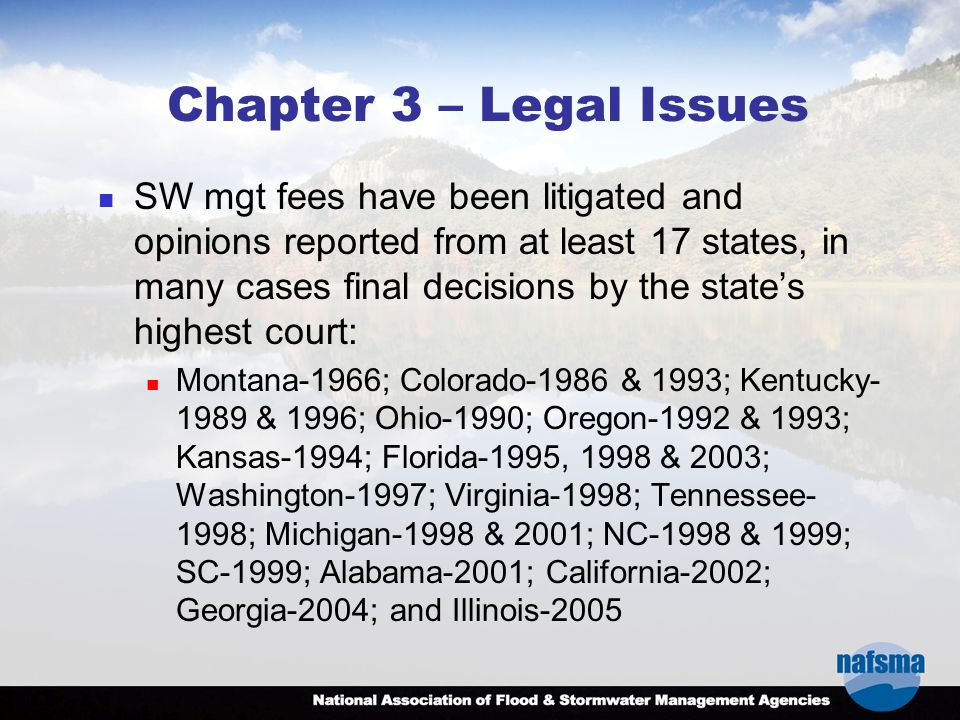 Chapter 3 – Legal Issues SW mgt fees have been litigated and opinions reported from at least 17 states, in many cases final decisions by the state's highest court: Montana-1966; Colorado-1986 & 1993; Kentucky- 1989 & 1996; Ohio-1990; Oregon-1992 & 1993; Kansas-1994; Florida-1995, 1998 & 2003; Washington-1997; Virginia-1998; Tennessee- 1998; Michigan-1998 & 2001; NC-1998 & 1999; SC-1999; Alabama-2001; California-2002; Georgia-2004; and Illinois-2005