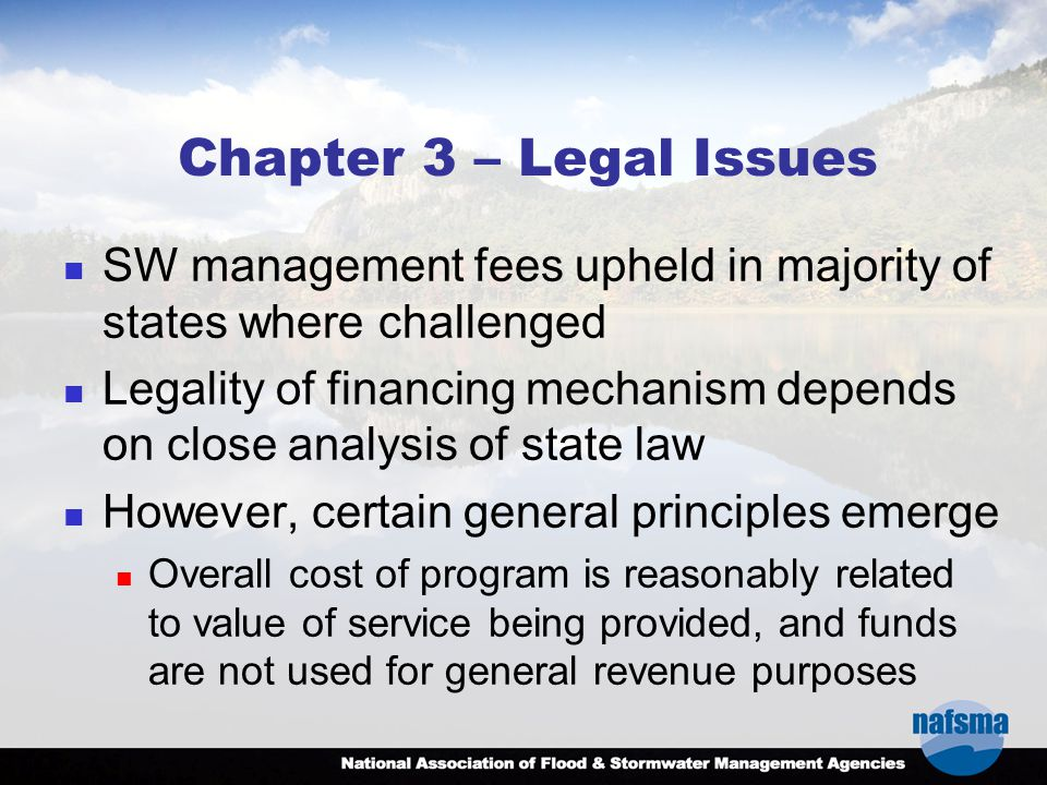 Chapter 3 – Legal Issues SW management fees upheld in majority of states where challenged Legality of financing mechanism depends on close analysis of state law However, certain general principles emerge Overall cost of program is reasonably related to value of service being provided, and funds are not used for general revenue purposes