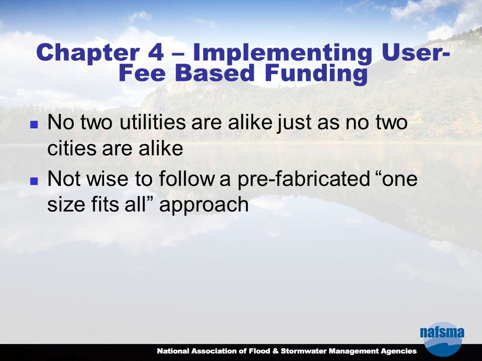 Chapter 4 – Implementing User- Fee Based Funding No two utilities are alike just as no two cities are alike Not wise to follow a pre-fabricated one size fits all approach