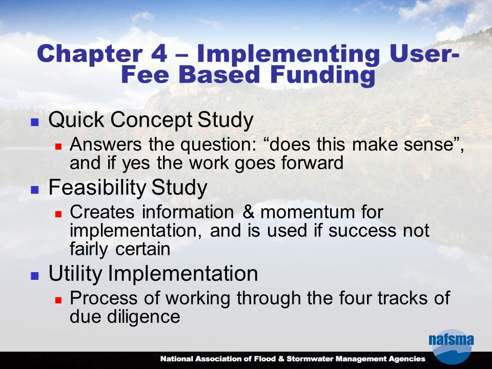Chapter 4 – Implementing User- Fee Based Funding Quick Concept Study Answers the question: does this make sense , and if yes the work goes forward Feasibility Study Creates information & momentum for implementation, and is used if success not fairly certain Utility Implementation Process of working through the four tracks of due diligence