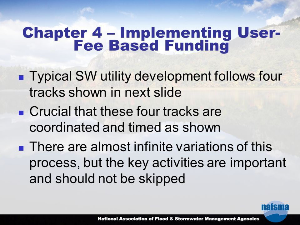 Chapter 4 – Implementing User- Fee Based Funding Typical SW utility development follows four tracks shown in next slide Crucial that these four tracks are coordinated and timed as shown There are almost infinite variations of this process, but the key activities are important and should not be skipped