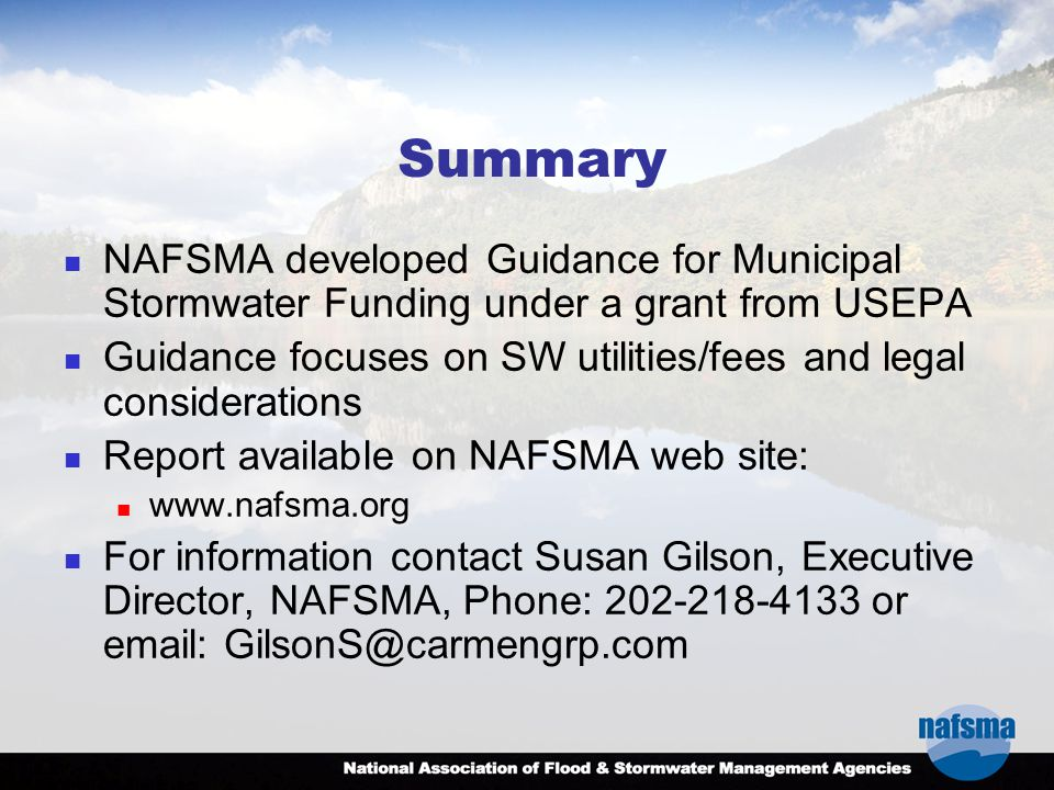 Summary NAFSMA developed Guidance for Municipal Stormwater Funding under a grant from USEPA Guidance focuses on SW utilities/fees and legal considerations Report available on NAFSMA web site: www.nafsma.org For information contact Susan Gilson, Executive Director, NAFSMA, Phone: 202-218-4133 or email: GilsonS@carmengrp.com
