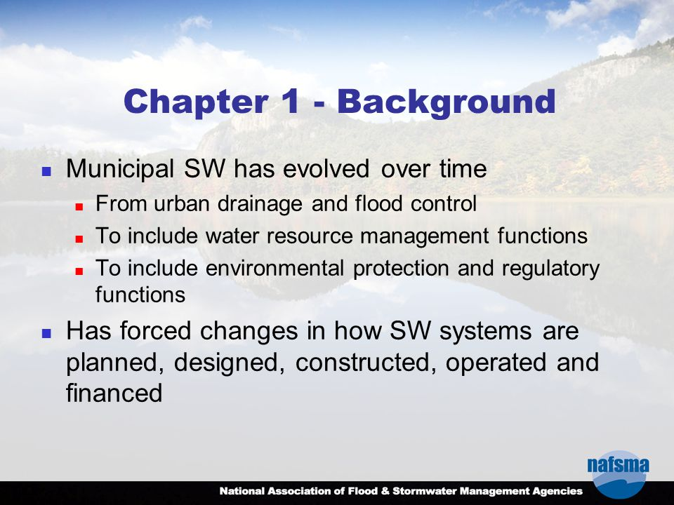 Chapter 1 - Background Municipal SW has evolved over time From urban drainage and flood control To include water resource management functions To include environmental protection and regulatory functions Has forced changes in how SW systems are planned, designed, constructed, operated and financed
