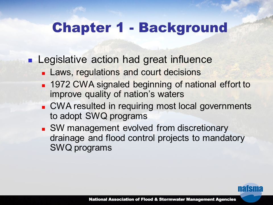 Chapter 1 - Background Legislative action had great influence Laws, regulations and court decisions 1972 CWA signaled beginning of national effort to