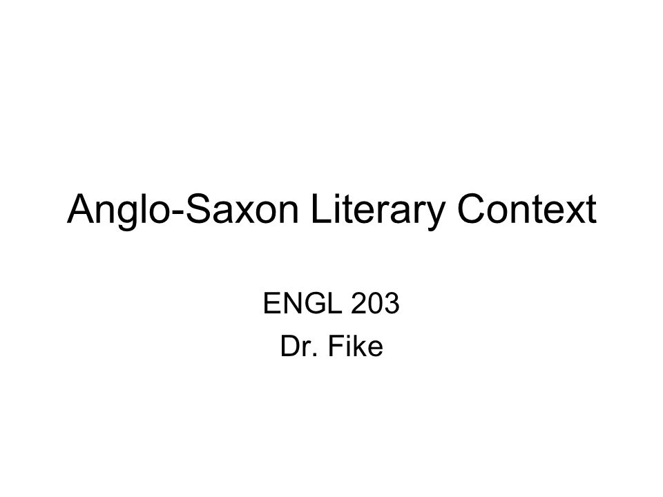 Anglo-Saxon Literary Context ENGL 203 Dr. Fike