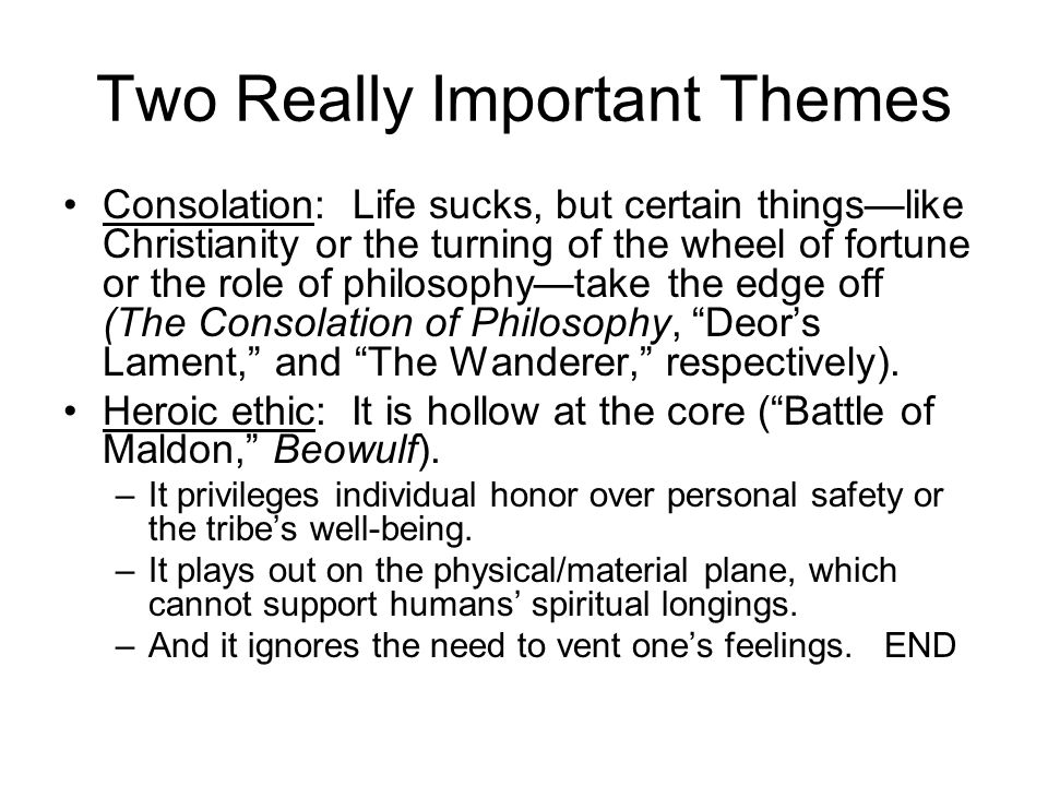 Two Really Important Themes Consolation: Life sucks, but certain things—like Christianity or the turning of the wheel of fortune or the role of philosophy—take the edge off (The Consolation of Philosophy, Deor's Lament, and The Wanderer, respectively).