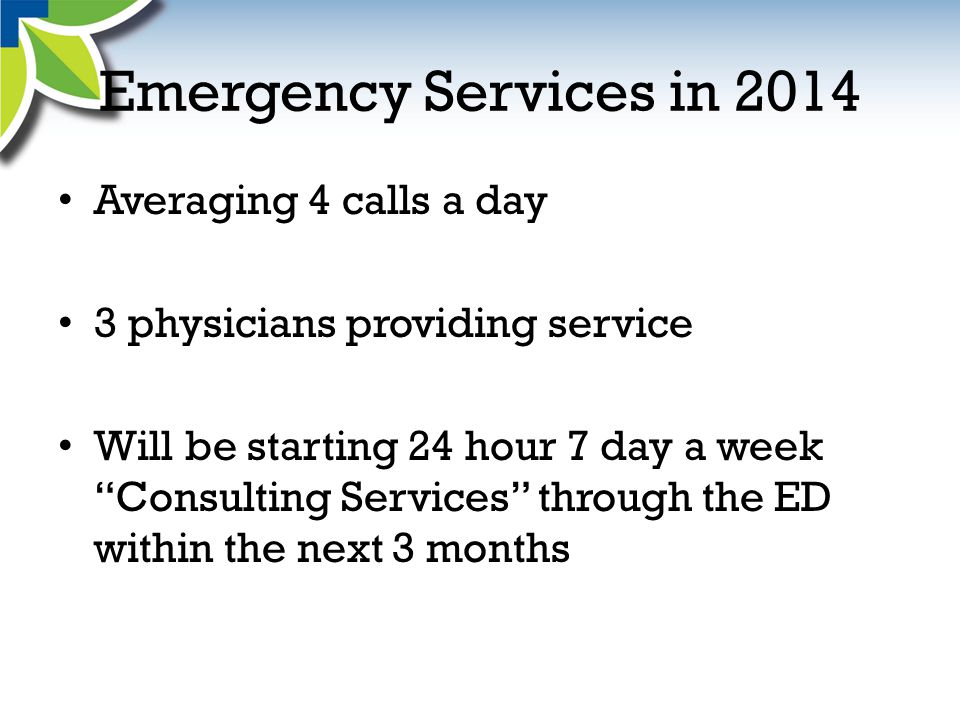 Emergency Services in 2014 Averaging 4 calls a day 3 physicians providing service Will be starting 24 hour 7 day a week Consulting Services through the ED within the next 3 months