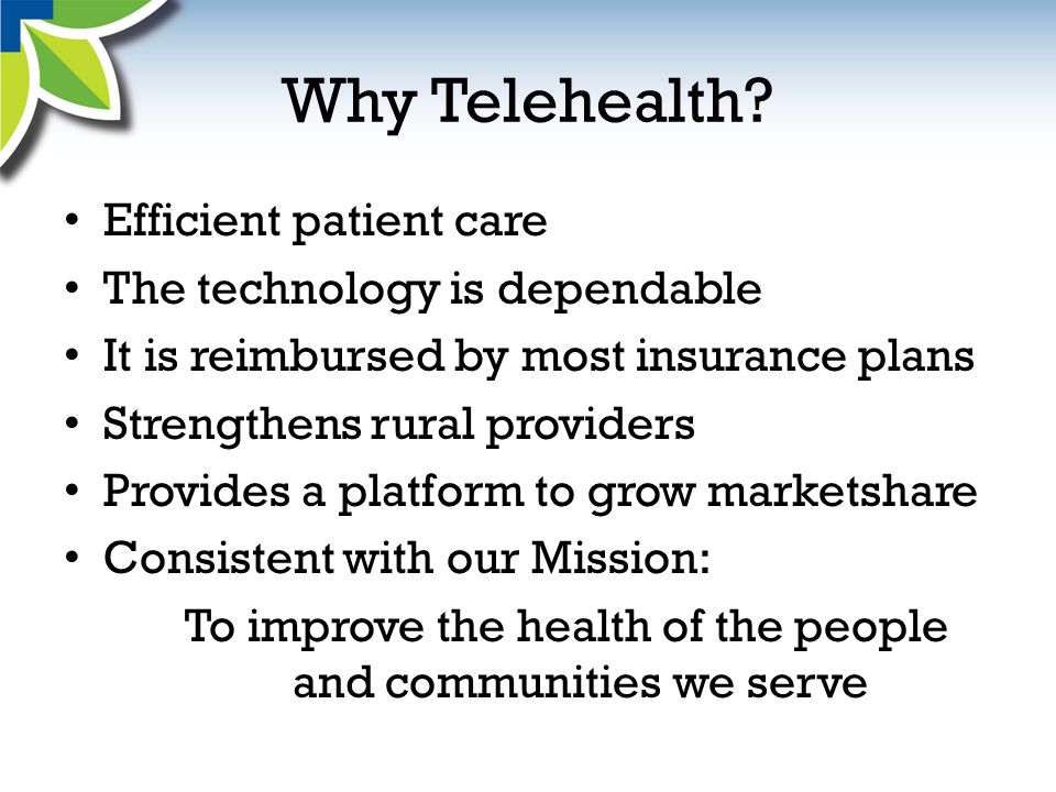Why Telehealth? Efficient patient care The technology is dependable It is reimbursed by most insurance plans Strengthens rural providers Provides a pl