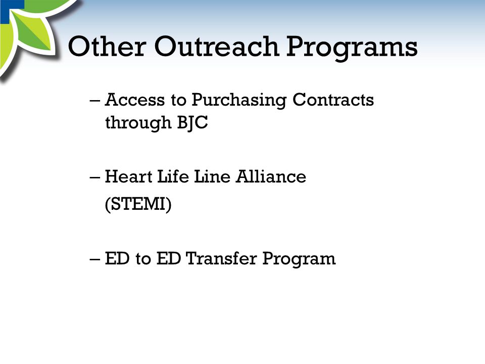 Other Outreach Programs – Access to Purchasing Contracts through BJC – Heart Life Line Alliance (STEMI) – ED to ED Transfer Program