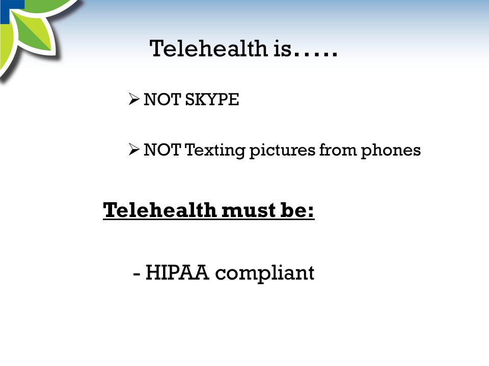 Telehealth is …..  NOT SKYPE  NOT Texting pictures from phones Telehealth must be: - HIPAA compliant