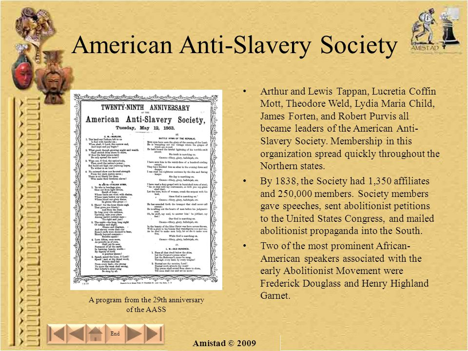 Amistad © 2009 American Anti-Slavery Society Arthur and Lewis Tappan, Lucretia Coffin Mott, Theodore Weld, Lydia Maria Child, James Forten, and Robert Purvis all became leaders of the American Anti- Slavery Society.