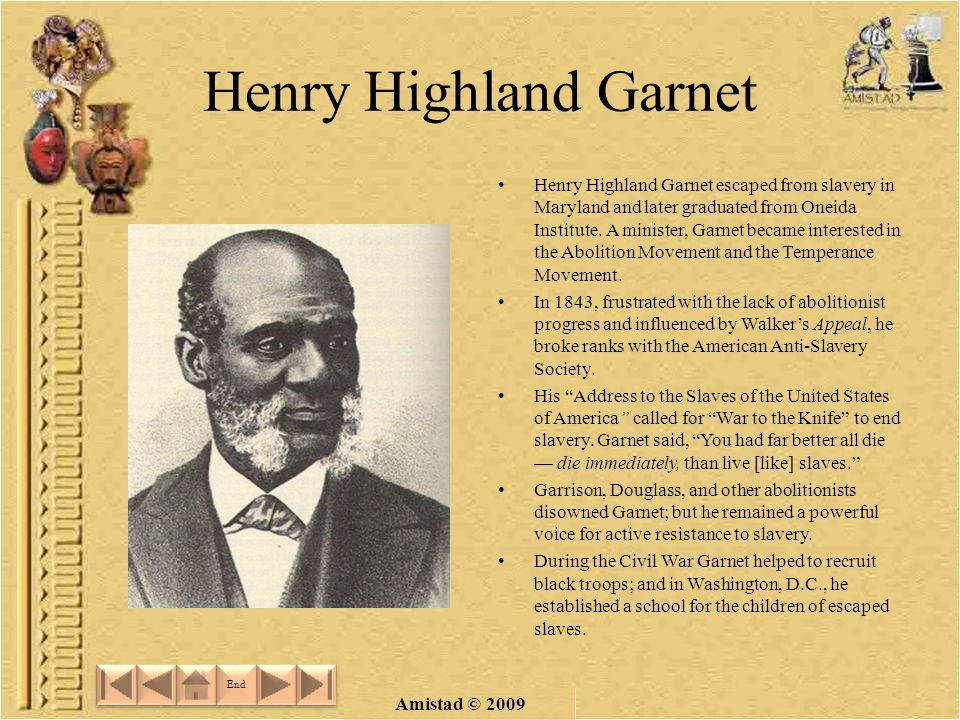 Amistad © 2009 Henry Highland Garnet Henry Highland Garnet escaped from slavery in Maryland and later graduated from Oneida Institute.