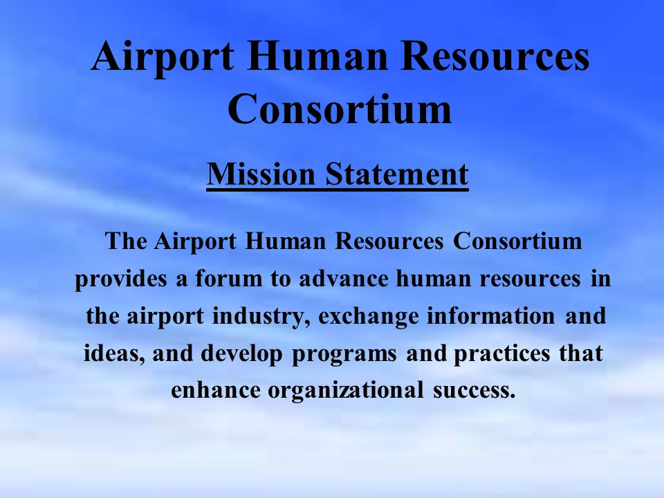 Airport Human Resources Consortium The Airport Human Resources Consortium provides a forum to advance human resources in the airport industry, exchange information and ideas, and develop programs and practices that enhance organizational success.