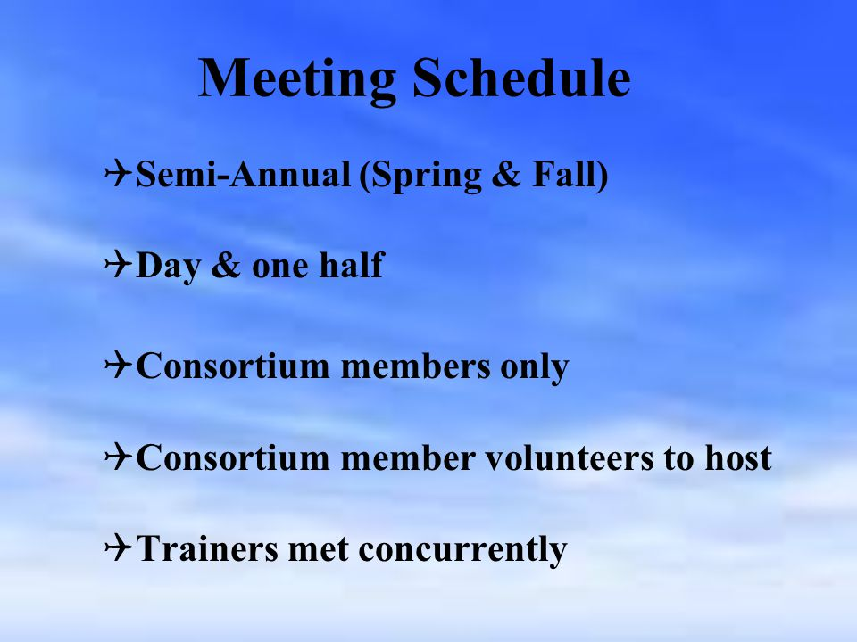 Meeting Schedule   Semi-Annual (Spring & Fall)   Day & one half   Consortium members only   Consortium member volunteers to host   Trainers met concurrently
