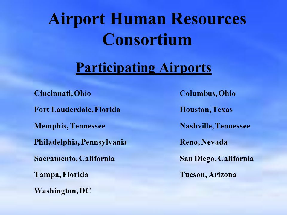 Participating Airports Cincinnati, Ohio Columbus, Ohio Fort Lauderdale, Florida Houston, Texas Memphis, Tennessee Nashville, Tennessee Philadelphia, Pennsylvania Reno, Nevada Sacramento, California San Diego, California Tampa, Florida Tucson, Arizona Washington, DC Airport Human Resources Consortium