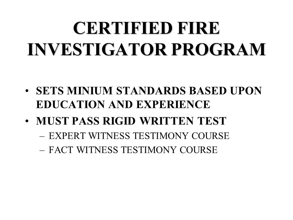 CERTIFIED FIRE INVESTIGATOR PROGRAM SETS MINIUM STANDARDS BASED UPON EDUCATION AND EXPERIENCE MUST PASS RIGID WRITTEN TEST –EXPERT WITNESS TESTIMONY COURSE –FACT WITNESS TESTIMONY COURSE