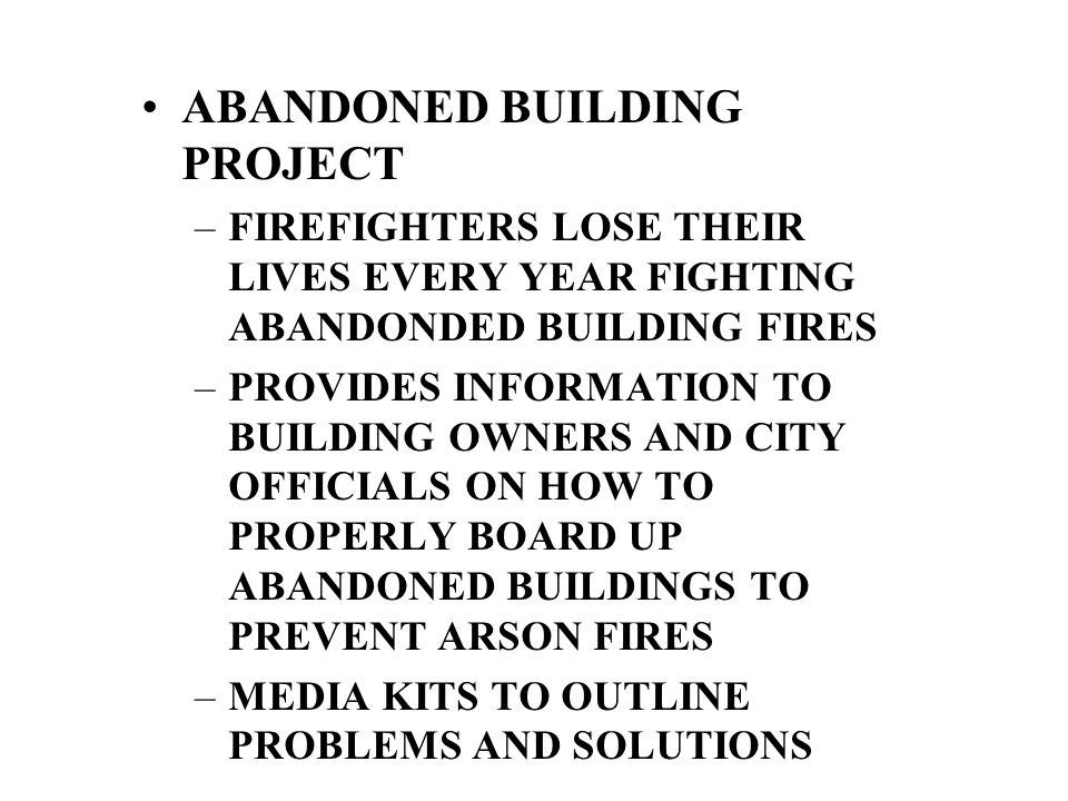 ABANDONED BUILDING PROJECT –FIREFIGHTERS LOSE THEIR LIVES EVERY YEAR FIGHTING ABANDONDED BUILDING FIRES –PROVIDES INFORMATION TO BUILDING OWNERS AND CITY OFFICIALS ON HOW TO PROPERLY BOARD UP ABANDONED BUILDINGS TO PREVENT ARSON FIRES –MEDIA KITS TO OUTLINE PROBLEMS AND SOLUTIONS