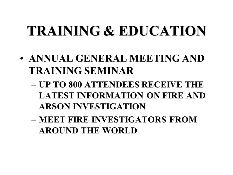 TRAINING & EDUCATION ANNUAL GENERAL MEETING AND TRAINING SEMINAR –UP TO 800 ATTENDEES RECEIVE THE LATEST INFORMATION ON FIRE AND ARSON INVESTIGATION –MEET FIRE INVESTIGATORS FROM AROUND THE WORLD