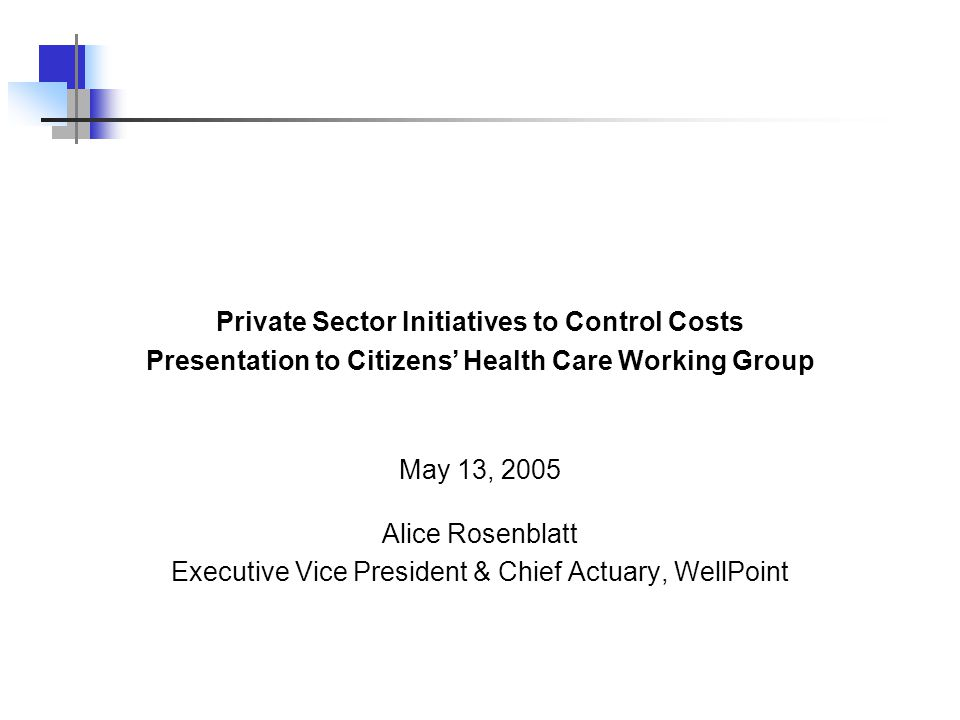 Alice Rosenblatt Executive Vice President & Chief Actuary, WellPoint Private Sector Initiatives to Control Costs Presentation to Citizens' Health Care Working Group May 13, 2005