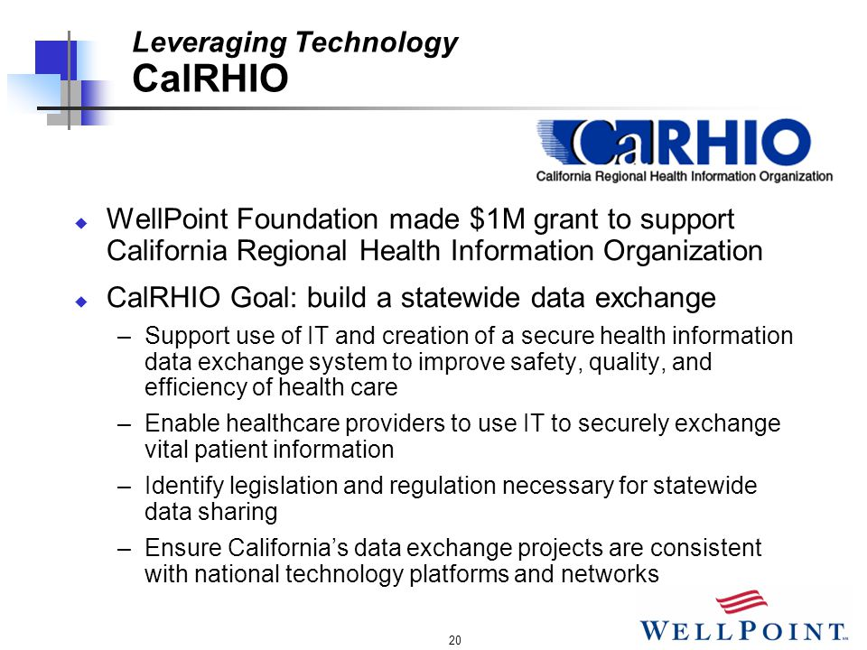 20 Leveraging Technology CalRHIO  WellPoint Foundation made $1M grant to support California Regional Health Information Organization  CalRHIO Goal: build a statewide data exchange –Support use of IT and creation of a secure health information data exchange system to improve safety, quality, and efficiency of health care –Enable healthcare providers to use IT to securely exchange vital patient information –Identify legislation and regulation necessary for statewide data sharing –Ensure California's data exchange projects are consistent with national technology platforms and networks