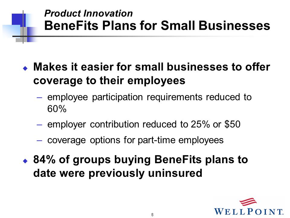 8 Product Innovation BeneFits Plans for Small Businesses u Makes it easier for small businesses to offer coverage to their employees –employee participation requirements reduced to 60% –employer contribution reduced to 25% or $50 –coverage options for part-time employees u 84% of groups buying BeneFits plans to date were previously uninsured