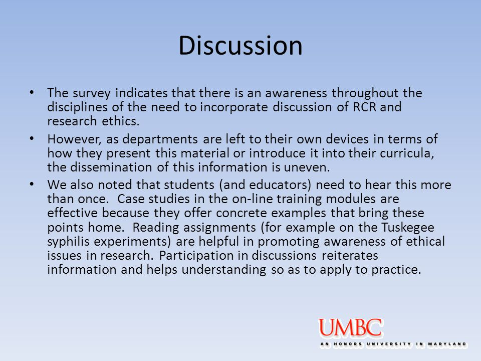 Discussion The survey indicates that there is an awareness throughout the disciplines of the need to incorporate discussion of RCR and research ethics.