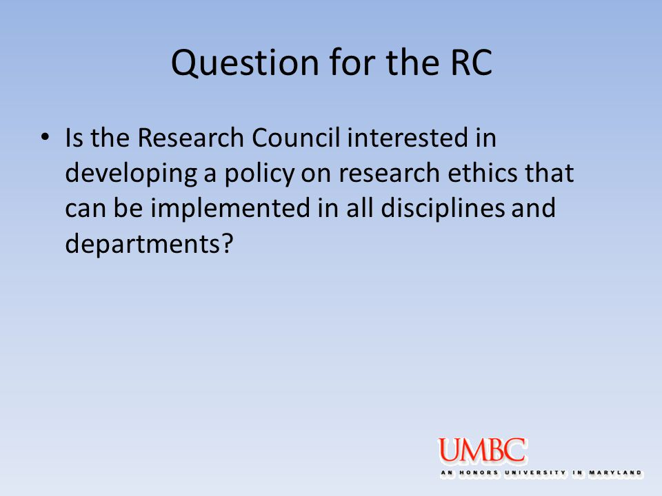 Question for the RC Is the Research Council interested in developing a policy on research ethics that can be implemented in all disciplines and departments