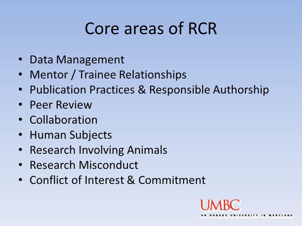 Core areas of RCR Data Management Mentor / Trainee Relationships Publication Practices & Responsible Authorship Peer Review Collaboration Human Subjects Research Involving Animals Research Misconduct Conflict of Interest & Commitment