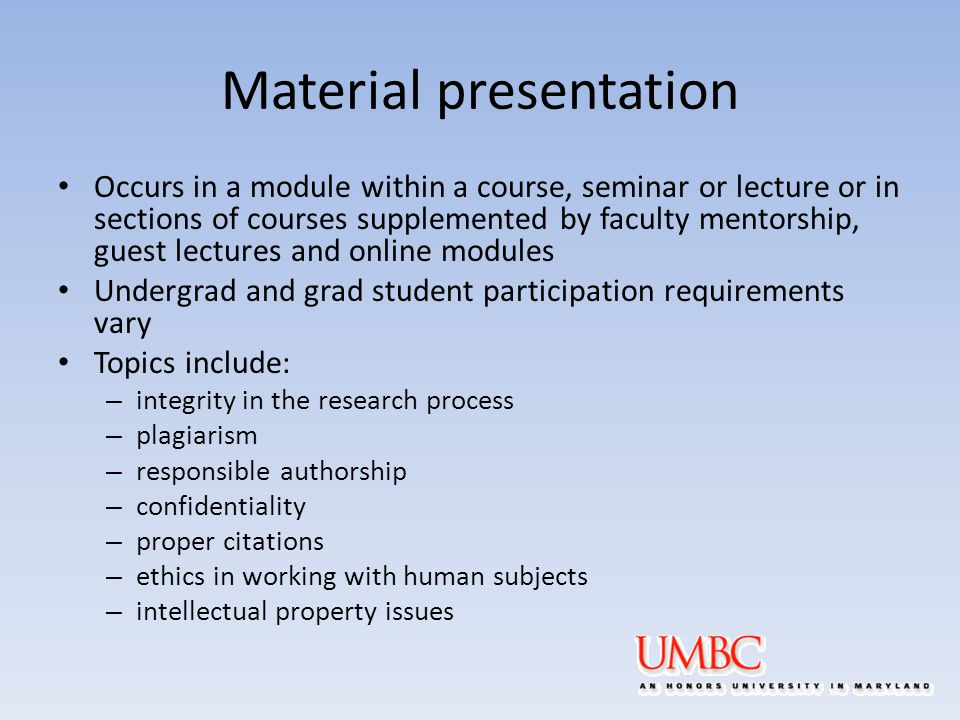 Material presentation Occurs in a module within a course, seminar or lecture or in sections of courses supplemented by faculty mentorship, guest lectures and online modules Undergrad and grad student participation requirements vary Topics include: – integrity in the research process – plagiarism – responsible authorship – confidentiality – proper citations – ethics in working with human subjects – intellectual property issues
